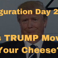 Inauguration Day 2017: Has Trump Moved Your Cheese?